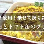 【糖質制限レシピ】常備品の食材2つで作れる!「サバ缶とトマト缶のグラタン風」【動画(有)】