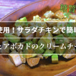 【糖質制限ダイエット】「サラダチキンとアボカドのクリームチーズ和え」【動画(有)】